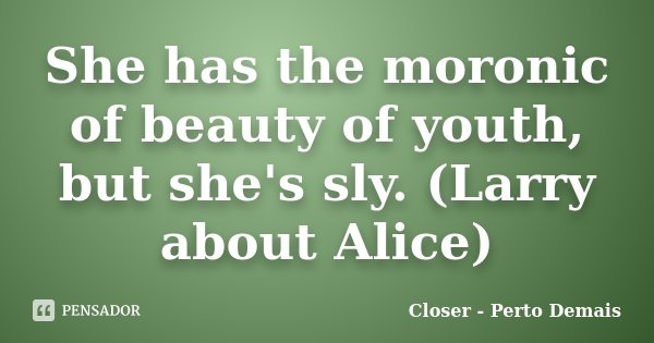 She has the moronic of beauty of youth, but she's sly. (Larry about Alice)... Frase de Closer - Perto Demais.