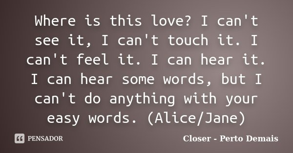 Where is this love? I can't see it, I can't touch it. I can't feel it. I can hear it. I can hear some words, but I can't do anything with your easy words. (Alic... Frase de Closer - Perto Demais.