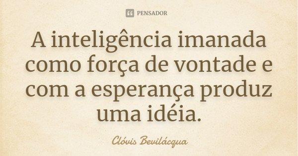 A inteligência imanada como força de vontade e com a esperança produz uma idéia.... Frase de Clóvis Bevilácqua.