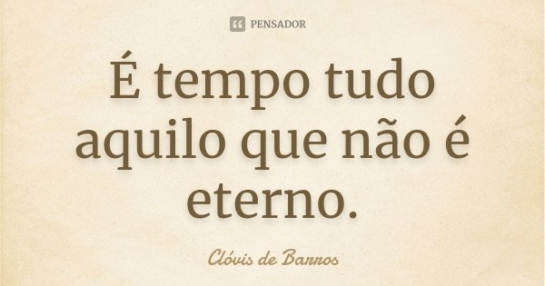 É tempo tudo aquilo que não é eterno.... Frase de Clóvis de Barros.