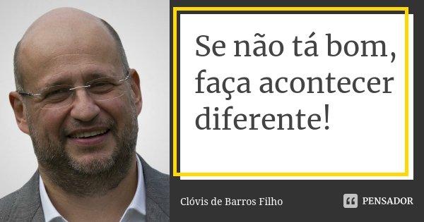 Se não tá bom, faça acontecer diferente!... Frase de Clóvis de Barros Filho.
