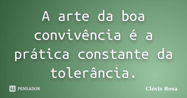 A arte da boa convivência é a prática constante da tolerância.... Frase de Clóvis Rosa.