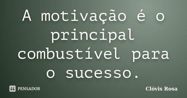 A motivação é o principal combustível para o sucesso.... Frase de Clóvis Rosa.