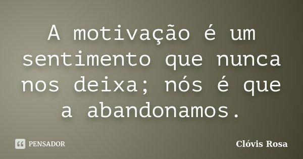 A motivação é um sentimento que nunca nos deixa; nós é que a abandonamos.... Frase de Clóvis Rosa.