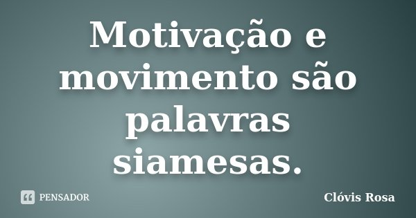 Motivação e movimento são palavras siamesas.... Frase de Clóvis Rosa.