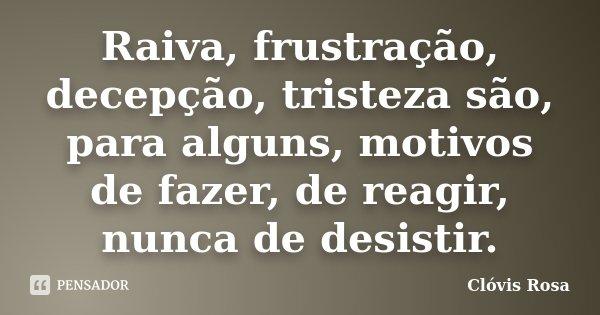 Raiva, frustração, decepção, tristeza são, para alguns, motivos de fazer, de reagir, nunca de desistir.... Frase de Clóvis Rosa.
