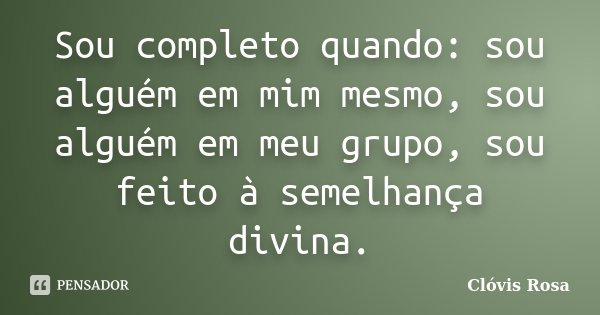 Sou completo quando: sou alguém em mim mesmo, sou alguém em meu grupo, sou feito à semelhança divina.... Frase de Clóvis Rosa.