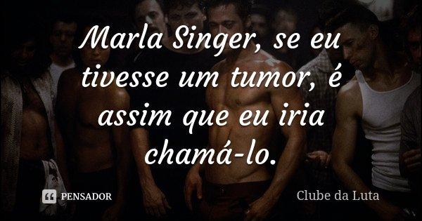 Marla Singer, se eu tivesse um tumor, é assim que eu iria chamá-lo.... Frase de Clube da Luta.