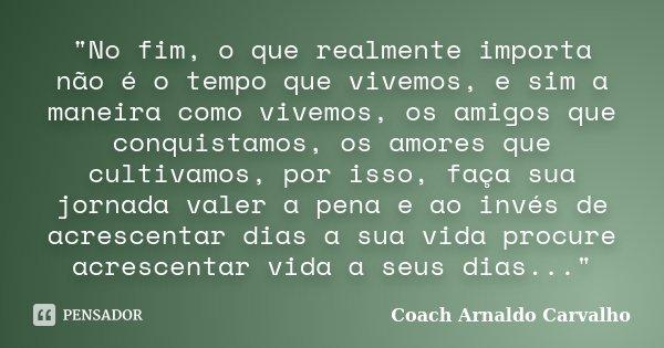 """""""No fim, o que realmente importa não é o tempo que vivemos, e sim a maneira como vivemos, os amigos que conquistamos, os amores que cultivamos, por isso, f... Frase de Coach Arnaldo Carvalho."""