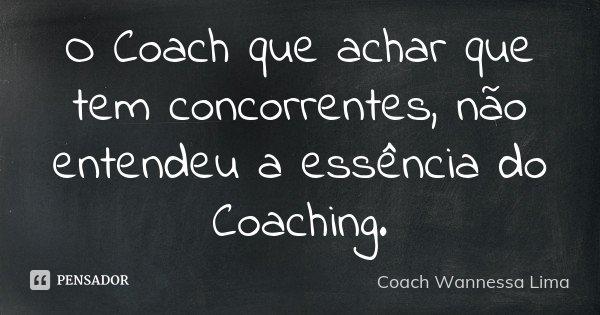 O Coach que achar que tem concorrentes, não entendeu a essência do Coaching.... Frase de Coach Wannessa Lima.