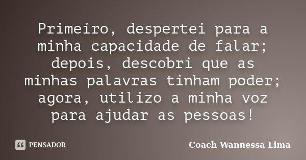 Primeiro, despertei para a minha capacidade de falar; depois, descobri que as minhas palavras tinham poder; agora, utilizo a minha voz para ajudar as pessoas!... Frase de Coach Wannessa Lima.
