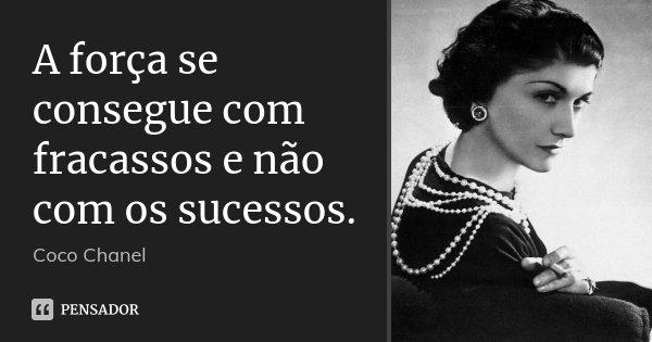 A força se consegue com fracassos e não com os sucessos.... Frase de Coco Chanel.