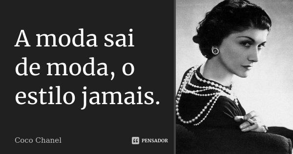 A moda sai de moda, o estilo jamais.... Frase de Coco Chanel.