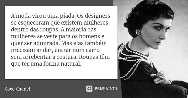 A moda virou uma piada. Os designers se esqueceram que existem mulheres dentro das roupas. A maioria das mulheres se veste para os homens e quer ser admirada. M... Frase de Coco Chanel.