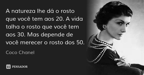 A natureza lhe dá o rosto que você tem aos 20. A vida talha o rosto que você tem aos 30. Mas depende de você merecer o rosto dos 50.... Frase de Coco Chanel.