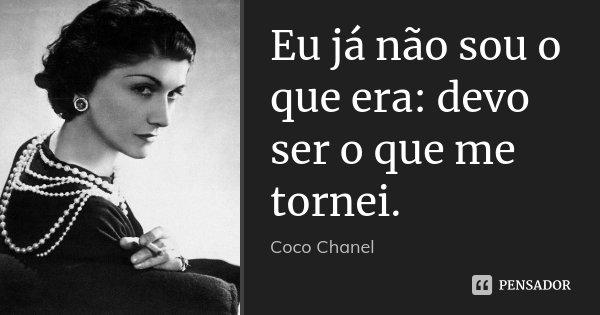 Eu já não sou o que era: devo ser o que me tornei.... Frase de Coco Chanel.