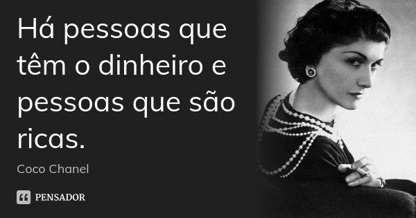 Há pessoas que têm o dinheiro e pessoas que são ricas.... Frase de Coco Chanel.