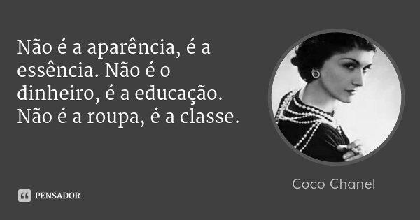 Não é a aparência, é a essência. Não é o dinheiro, é a educação. Não é a roupa, é a classe.... Frase de Coco Chanel.