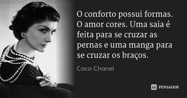 O conforto possui formas. O amor cores. Uma saia é feita para se cruzar as pernas e uma manga para se cruzar os braços.... Frase de Coco Chanel.