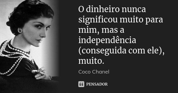 O dinheiro nunca significou muito para mim, mas a independência (conseguida com ele), muito.... Frase de Coco Chanel.
