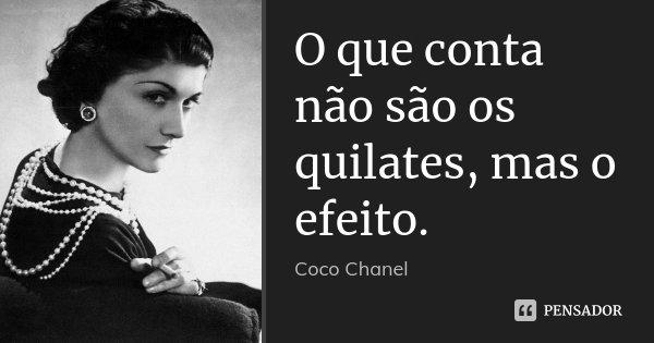 O que conta não são os quilates, mas o efeito.... Frase de Coco Chanel.
