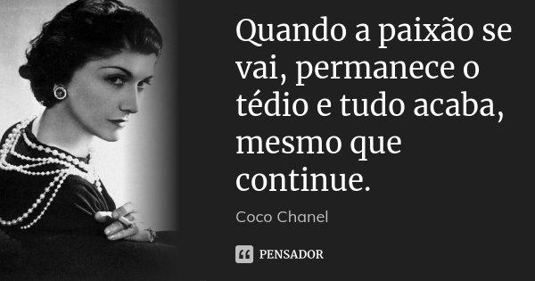 Quando a paixão se vai, permanece o tédio e tudo acaba, mesmo que continue.... Frase de Coco chanel.