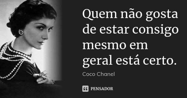 Quem não gosta de estar consigo mesmo em geral está certo.... Frase de Coco Chanel.
