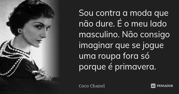 Sou contra a moda que não dure. É o meu lado masculino. Não consigo imaginar que se jogue uma roupa fora, só porque é primavera.... Frase de Coco Chanel.