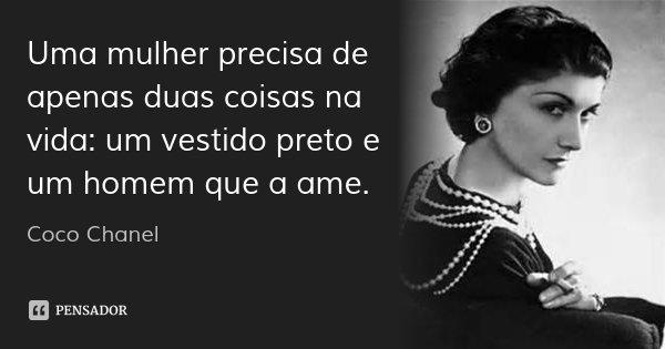 Uma mulher precisa de apenas duas coisas na vida: um vestido preto e um homem que a ame.... Frase de Coco Chanel.