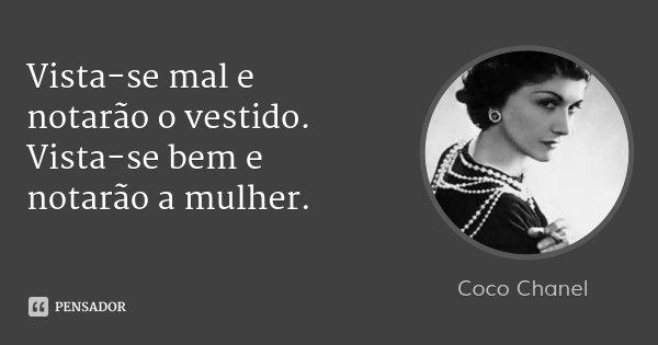 Vista-se mal e notarão o vestido. Vista-se bem e notarão a mulher.... Frase de Coco Chanel.