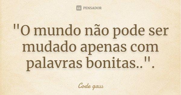 """""""O mundo não pode ser mudado apenas com palavras bonitas.."""".... Frase de (Code gass)."""