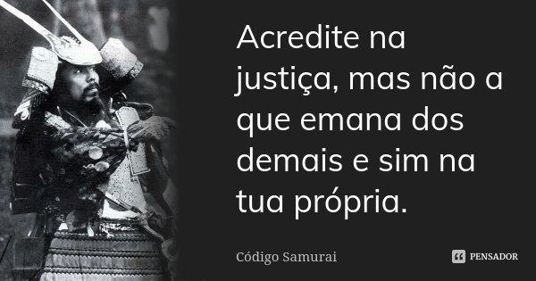 Acredite na justiça, mas não a que emana dos demais e sim na tua própria.... Frase de Código Samurai.