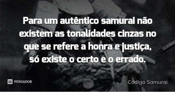 Para um autêntico samurai não existem as tonalidades cinzas no que se refere a honra e justiça, só existe o certo e o errado.... Frase de Código Samurai.