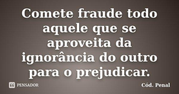 Comete fraude todo aquele que se aproveita da ignorância do outro para o prejudicar.... Frase de Cód. Penal.