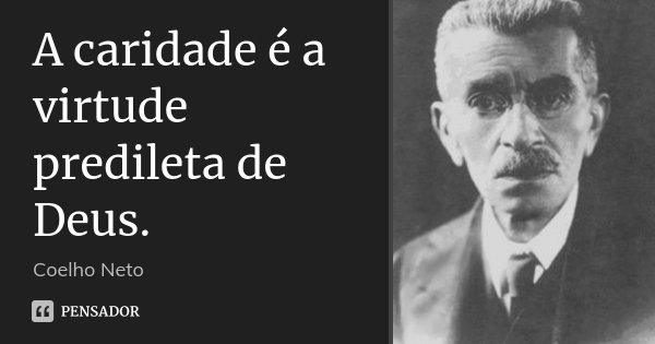 A caridade é a virtude predileta de Deus.... Frase de Coelho Neto.