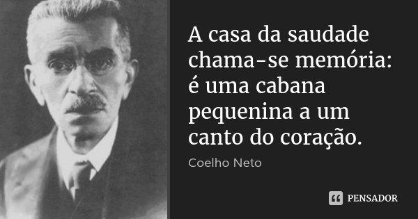 A casa da saudade chama-se memória: é uma cabana pequenina a um canto do coração.... Frase de Coelho Neto.