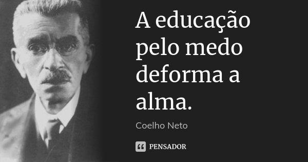 A educação pelo medo deforma a alma.... Frase de Coelho Neto.