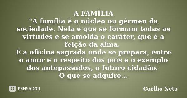 """A FAMÍLIA """"A família é o núcleo ou gérmen da sociedade. Nela é que se formam todas as virtudes e se amolda o caráter, que é a feição da alma. É a oficina s... Frase de Coelho Neto."""