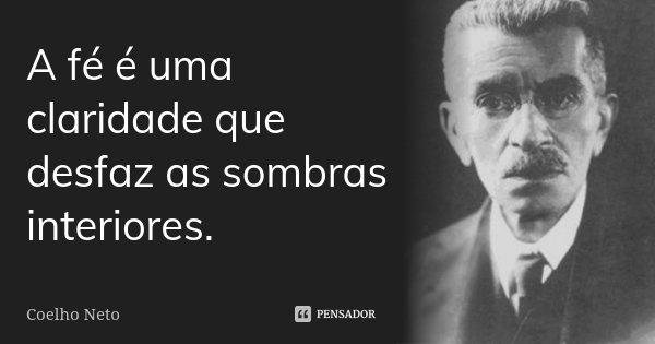 A fé é uma claridade que desfaz as sombras interiores.... Frase de Coelho Neto.