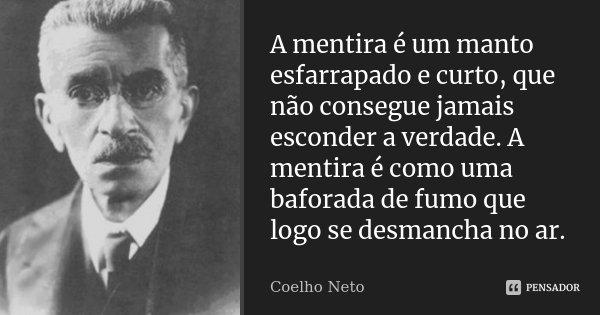 A mentira é um manto esfarrapado e curto, que não consegue jamais esconder a verdade. A mentira é como uma baforada de fumo que logo se desmancha no ar.... Frase de Coelho Neto.