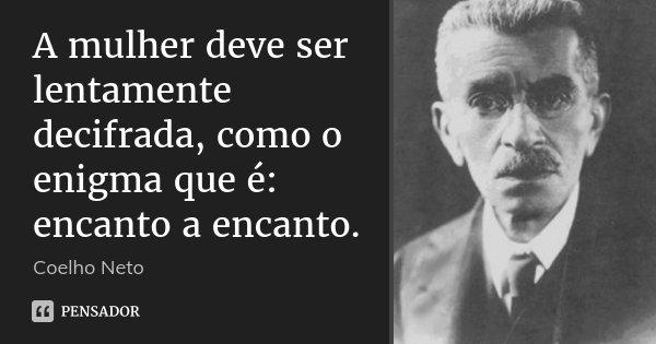 A mulher deve ser lentamente decifrada, como o enigma que é: encanto a encanto.... Frase de Coelho Neto.