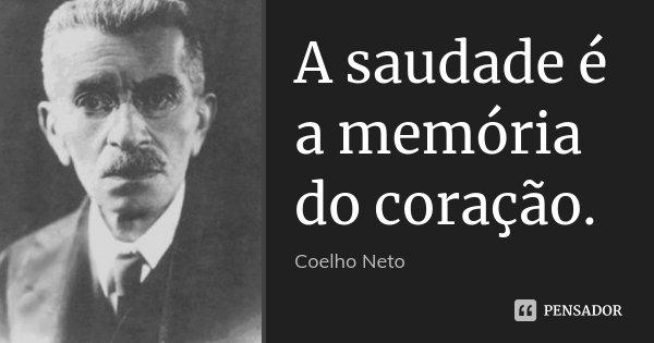 A saudade é a memória do coração.... Frase de Coelho Neto.