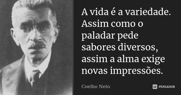 A vida é a variedade. Assim como o paladar pede sabores diversos, assim a alma exige novas impressões.... Frase de Coelho Neto.
