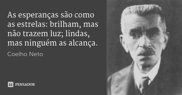 As esperanças são como as estrelas: brilham, mas não trazem luz; lindas, mas ninguém as alcança.... Frase de Coelho Neto.