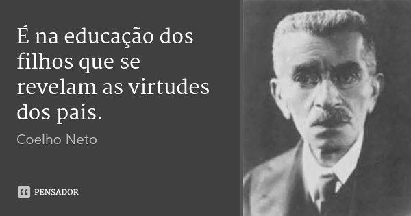 É na educação dos filhos que se revelam as virtudes dos pais.... Frase de Coelho Neto.