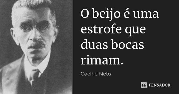 O beijo é uma estrofe que duas bocas rimam.... Frase de Coelho Neto.