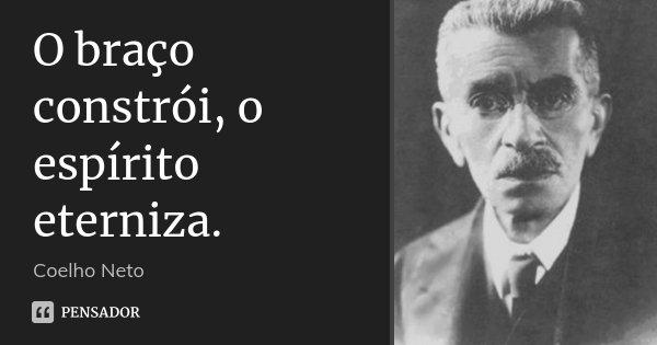 O braço constrói, o espírito eterniza.... Frase de Coelho Neto.