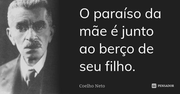 O paraíso da mãe é junto ao berço de seu filho.... Frase de Coelho Neto.