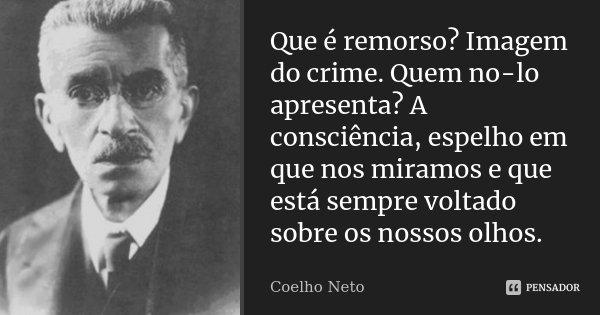 Que é remorso? Imagem do crime. Quem no-lo apresenta? A consciência, espelho em que nos miramos e que está sempre voltado sobre os nossos olhos.... Frase de Coelho Neto.
