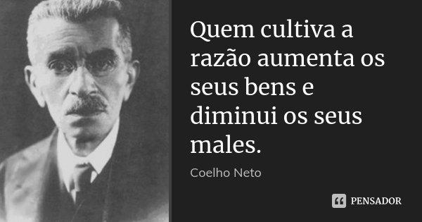 Quem cultiva a razão aumenta os seus bens e diminui os seus males.... Frase de Coelho Neto.